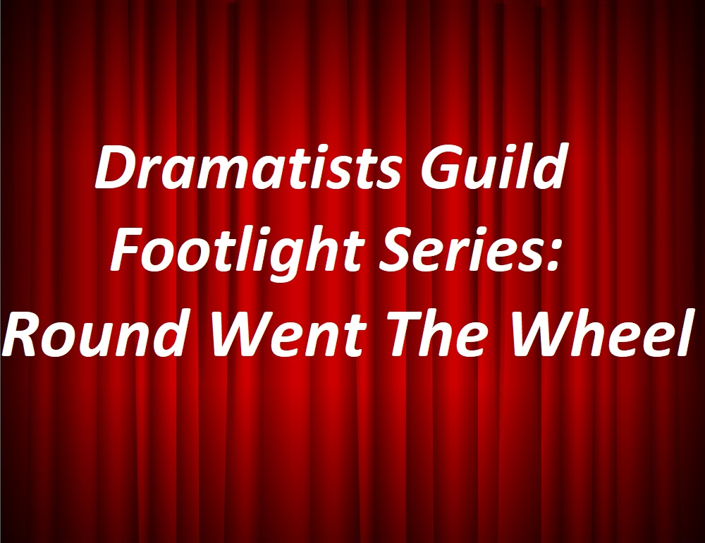 Dramatists Guild Footlight Series- Round Went The Wheel